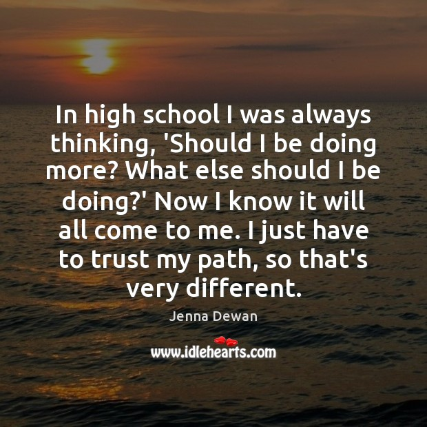 In high school I was always thinking, 'Should I be doing more? Jenna Dewan Picture Quote
