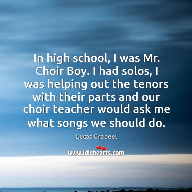 In high school, I was mr. Choir boy. I had solos, I was helping out the tenors with Image