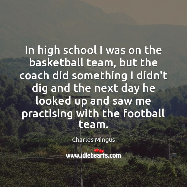 In high school I was on the basketball team, but the coach Charles Mingus Picture Quote