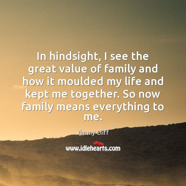 In hindsight, I see the great value of family and how it Value Quotes Image