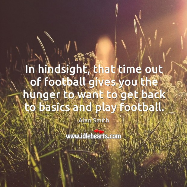 Image, In hindsight, that time out of football gives you the hunger to want to get back
