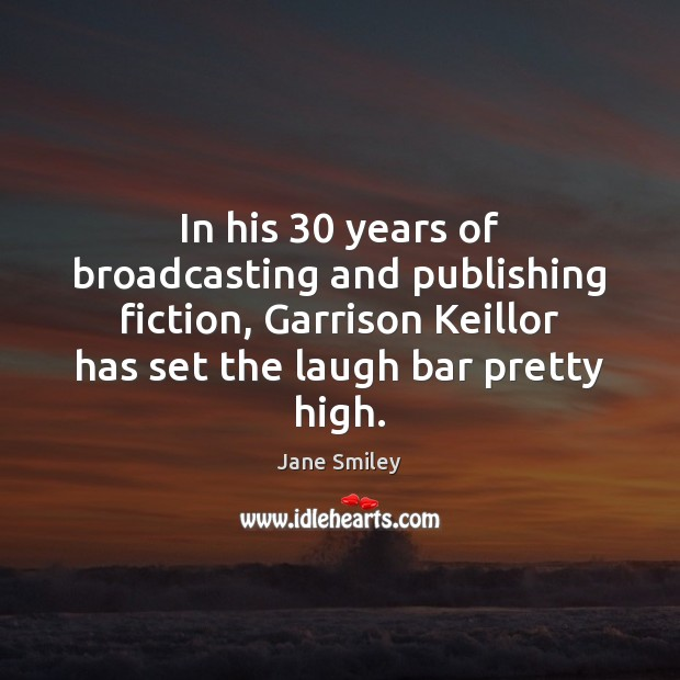 In his 30 years of broadcasting and publishing fiction, Garrison Keillor has set Jane Smiley Picture Quote