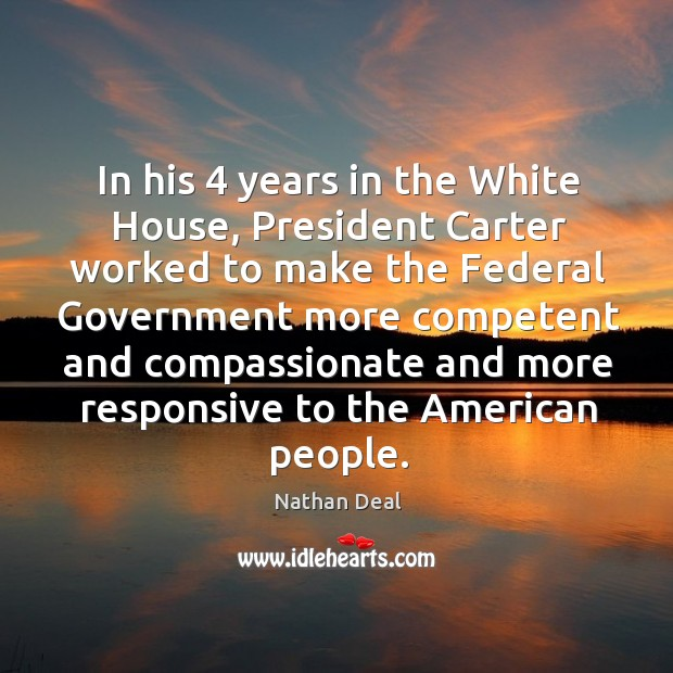 In his 4 years in the white house, president carter worked to make the federal government Nathan Deal Picture Quote