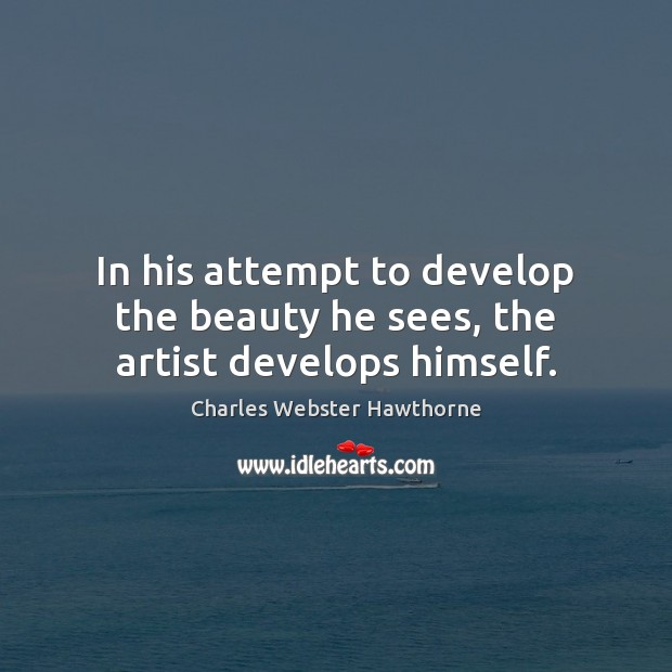 In his attempt to develop the beauty he sees, the artist develops himself. Image