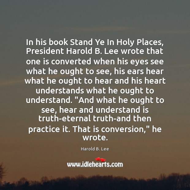 In his book Stand Ye In Holy Places, President Harold B. Lee Eternal Truth Quotes Image