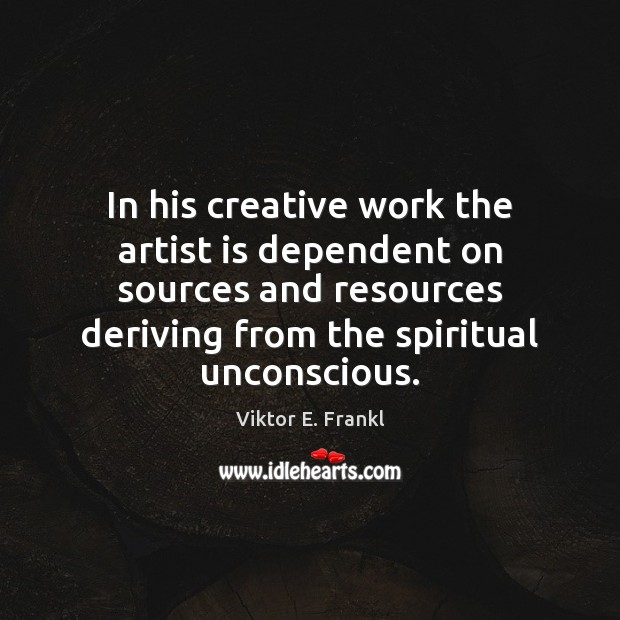 In his creative work the artist is dependent on sources and resources Viktor E. Frankl Picture Quote