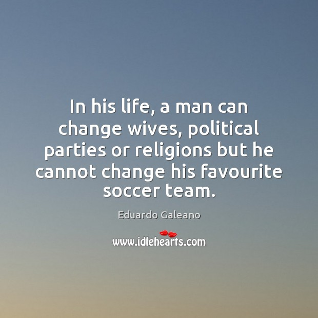 In his life, a man can change wives, political parties or religions Eduardo Galeano Picture Quote