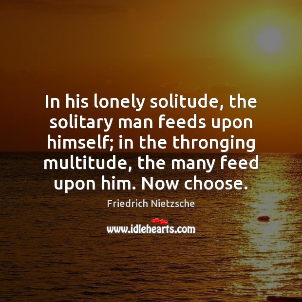 Image, In his lonely solitude, the solitary man feeds upon himself; in the