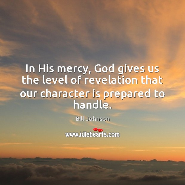 In His mercy, God gives us the level of revelation that our Bill Johnson Picture Quote