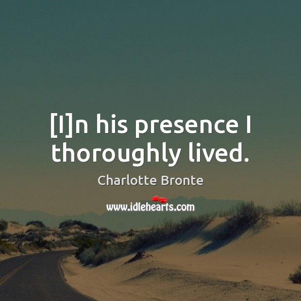 [I]n his presence I thoroughly lived. Charlotte Bronte Picture Quote
