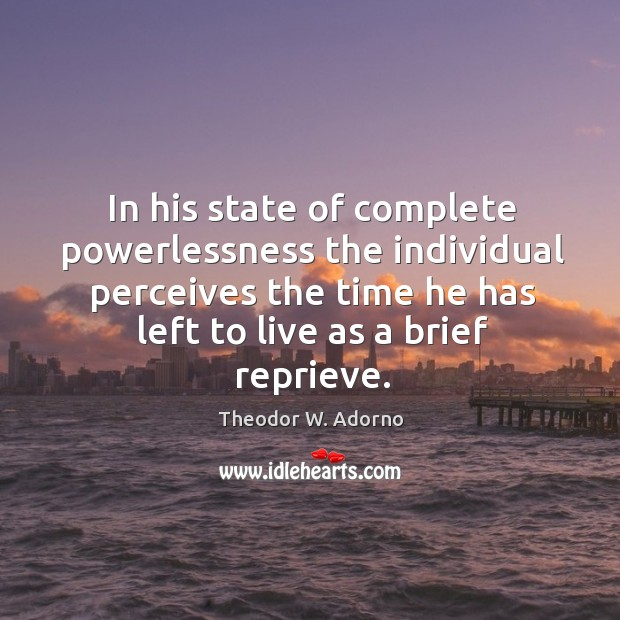 In his state of complete powerlessness the individual perceives the time he has left to live as a brief reprieve. Theodor W. Adorno Picture Quote