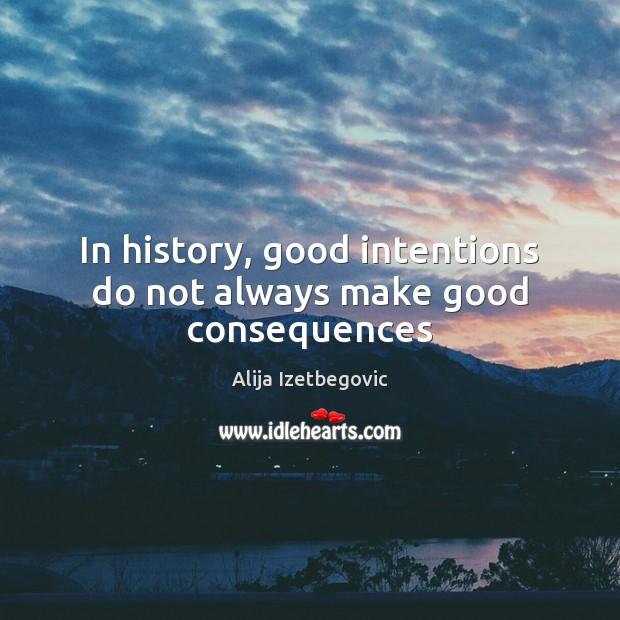Image, In history, good intentions do not always make good consequences
