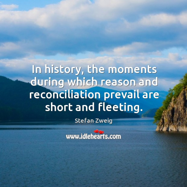 In history, the moments during which reason and reconciliation prevail are short and fleeting. Image