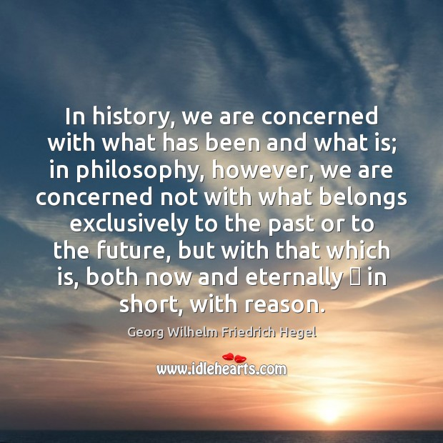 In history, we are concerned with what has been and what is; Georg Wilhelm Friedrich Hegel Picture Quote