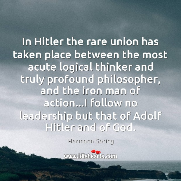 In Hitler the rare union has taken place between the most acute Hermann Goring Picture Quote