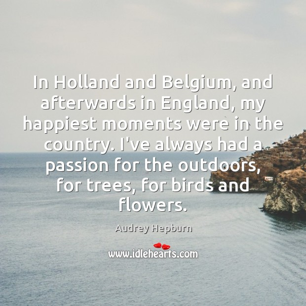 In Holland and Belgium, and afterwards in England, my happiest moments were Audrey Hepburn Picture Quote