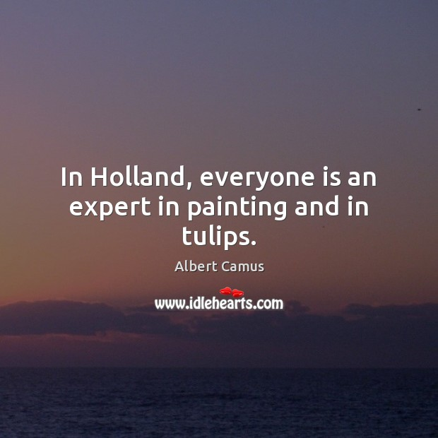 In Holland, everyone is an expert in painting and in tulips. Albert Camus Picture Quote