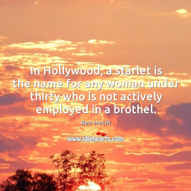 Image, In hollywood, a starlet is the name for any woman under thirty who is not actively employed in a brothel.