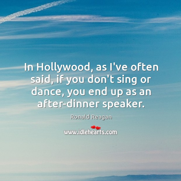 In Hollywood, as I've often said, if you don't sing or dance, Image
