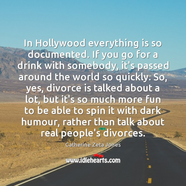 In Hollywood everything is so documented. If you go for a drink Catherine Zeta Jones Picture Quote