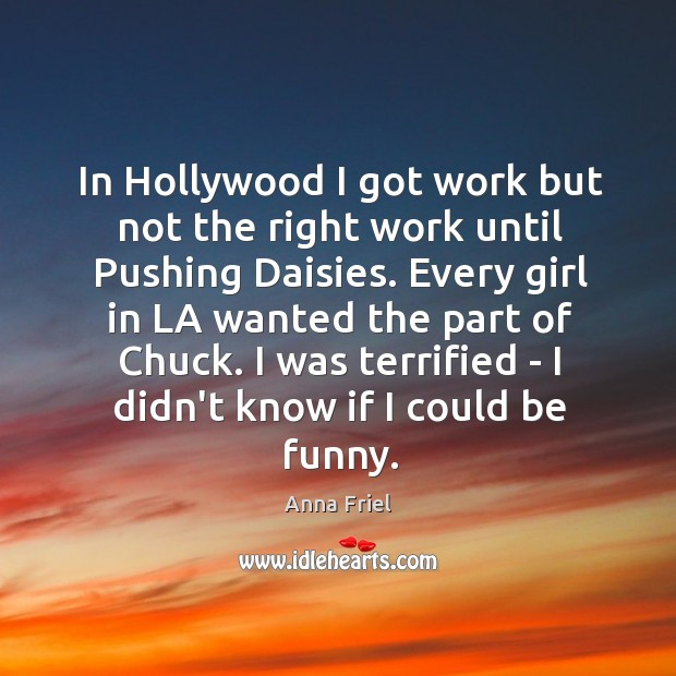 In Hollywood I got work but not the right work until Pushing Anna Friel Picture Quote