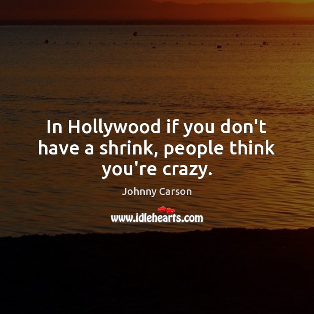 In Hollywood if you don't have a shrink, people think you're crazy. Johnny Carson Picture Quote