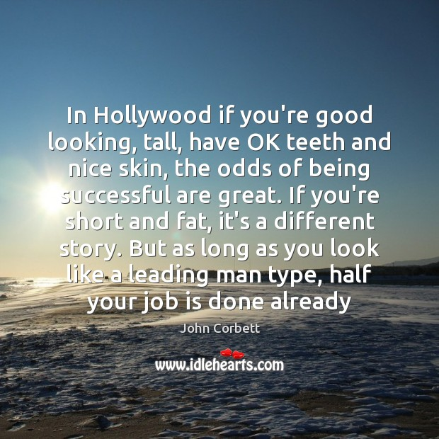 In Hollywood if you're good looking, tall, have OK teeth and nice Being Successful Quotes Image