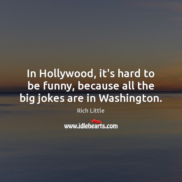 In Hollywood, it's hard to be funny, because all the big jokes are in Washington. Image