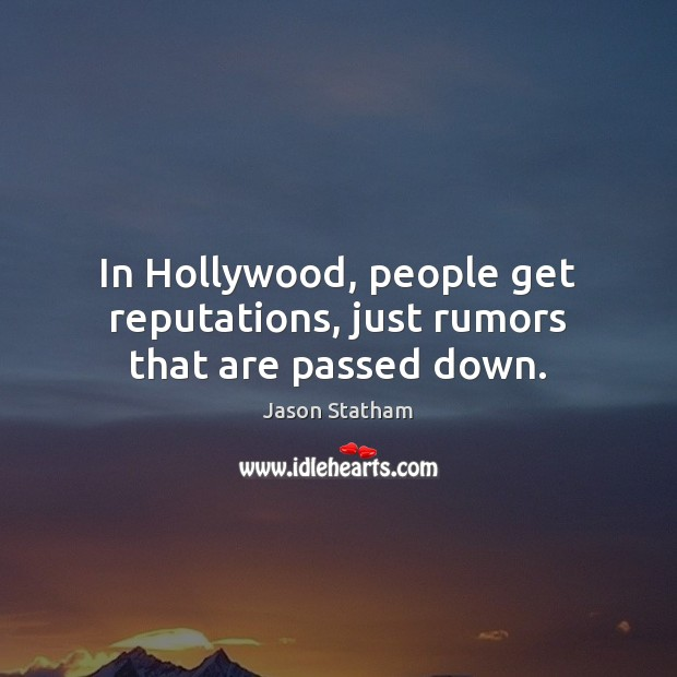 In Hollywood, people get reputations, just rumors that are passed down. Jason Statham Picture Quote
