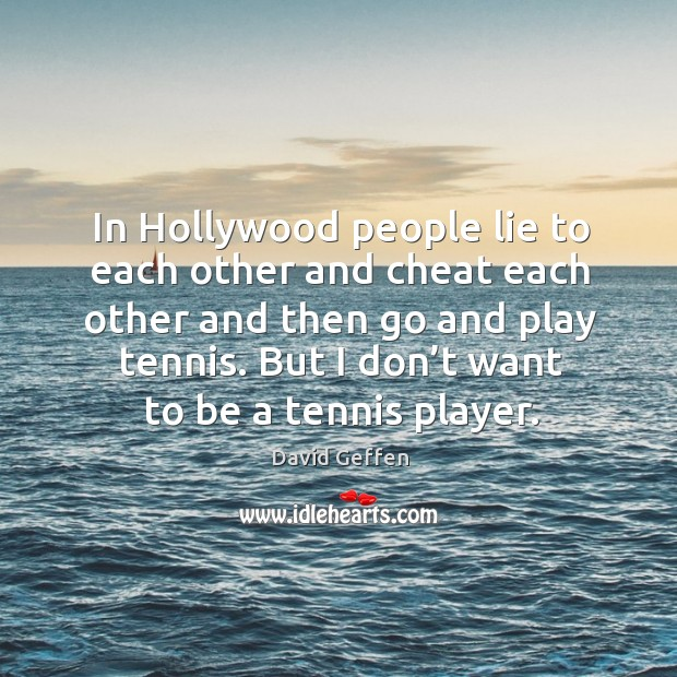 In hollywood people lie to each other and cheat each other and then go and play tennis. David Geffen Picture Quote