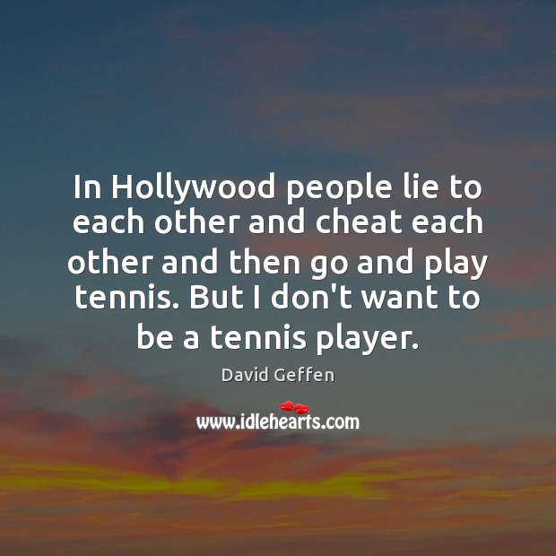 In Hollywood people lie to each other and cheat each other and David Geffen Picture Quote