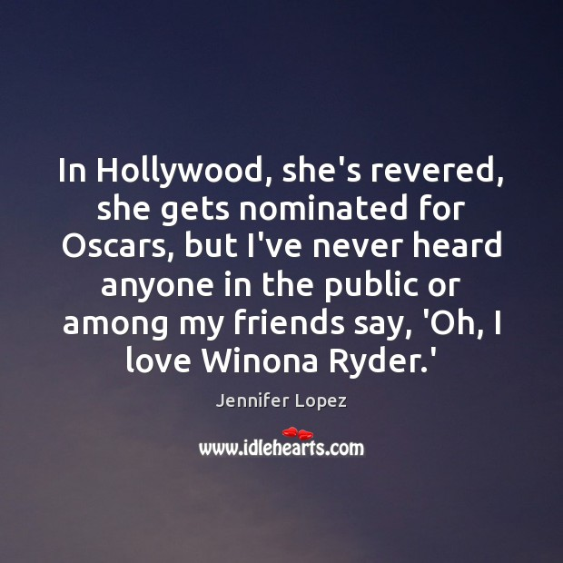 In Hollywood, she's revered, she gets nominated for Oscars, but I've never Jennifer Lopez Picture Quote