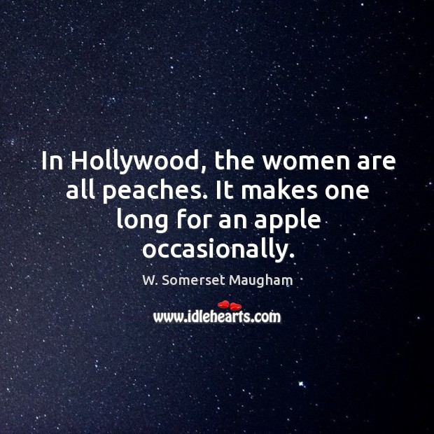 In hollywood, the women are all peaches. It makes one long for an apple occasionally. Image