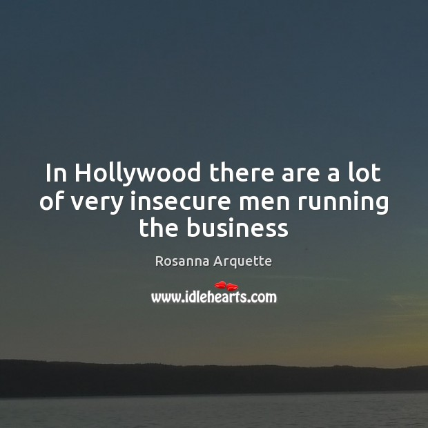 In Hollywood there are a lot of very insecure men running the business Image