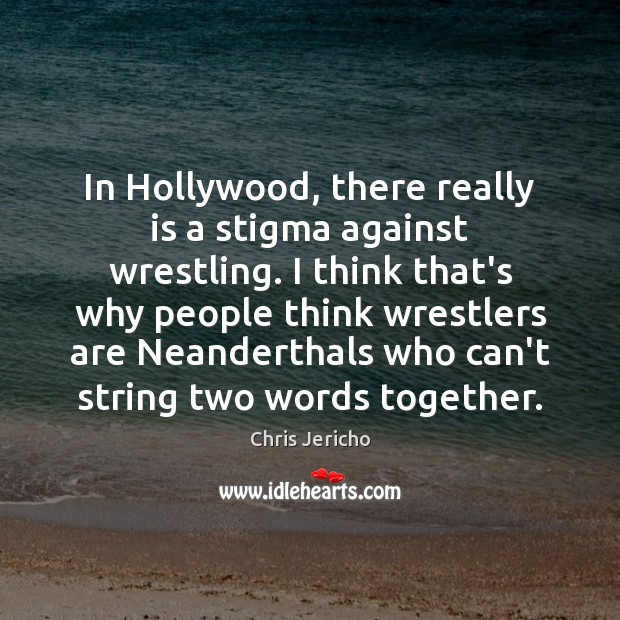 In Hollywood, there really is a stigma against wrestling. I think that's Chris Jericho Picture Quote