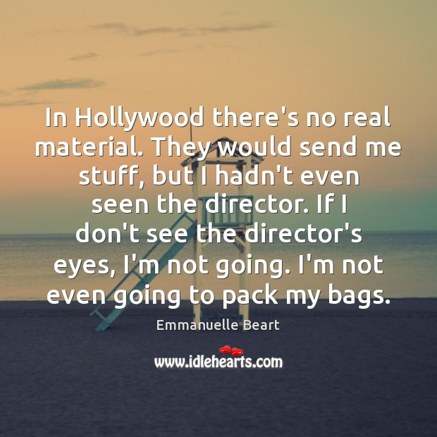 In Hollywood there's no real material. They would send me stuff, but Emmanuelle Beart Picture Quote
