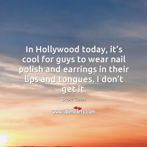 In hollywood today, it's cool for guys to wear nail polish Scott Caan Picture Quote