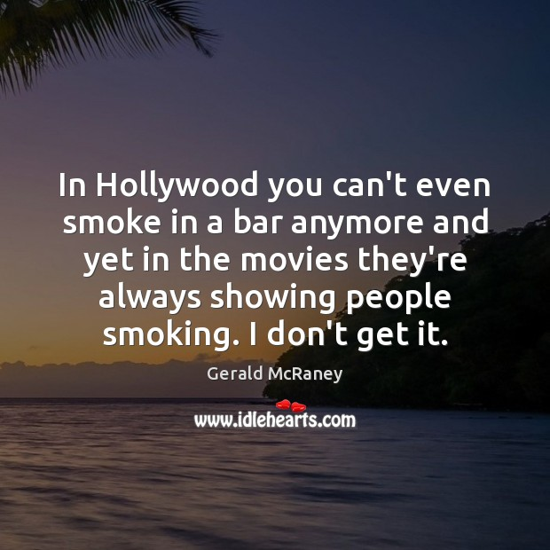In Hollywood you can't even smoke in a bar anymore and yet Image
