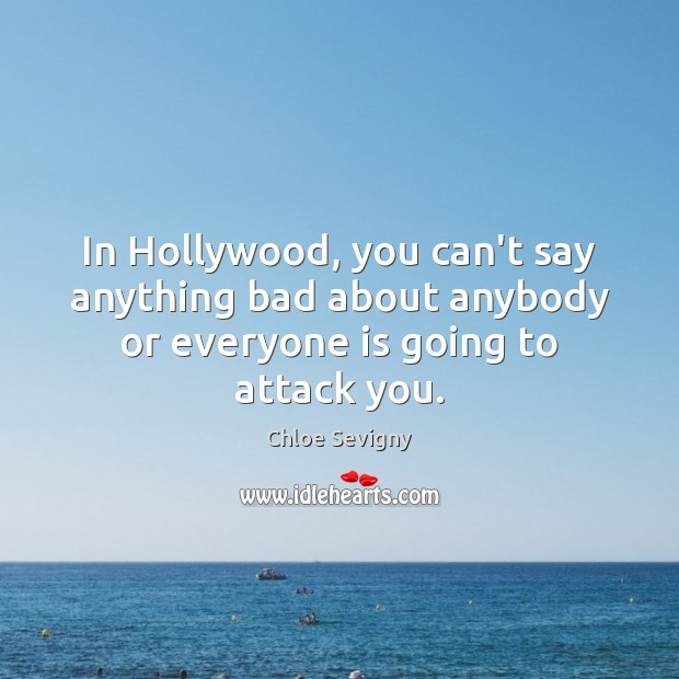 In Hollywood, you can't say anything bad about anybody or everyone is going to attack you. Chloe Sevigny Picture Quote