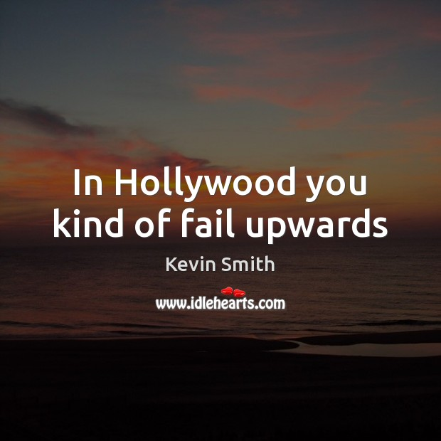 In Hollywood you kind of fail upwards Kevin Smith Picture Quote