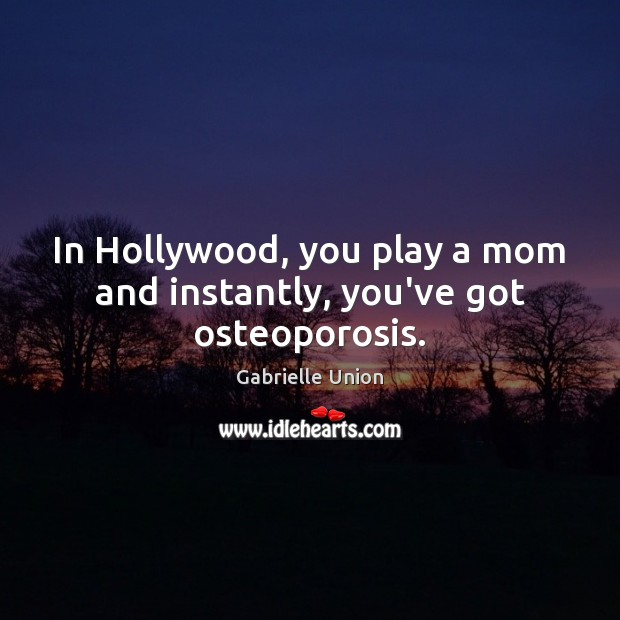 In Hollywood, you play a mom and instantly, you've got osteoporosis. Image