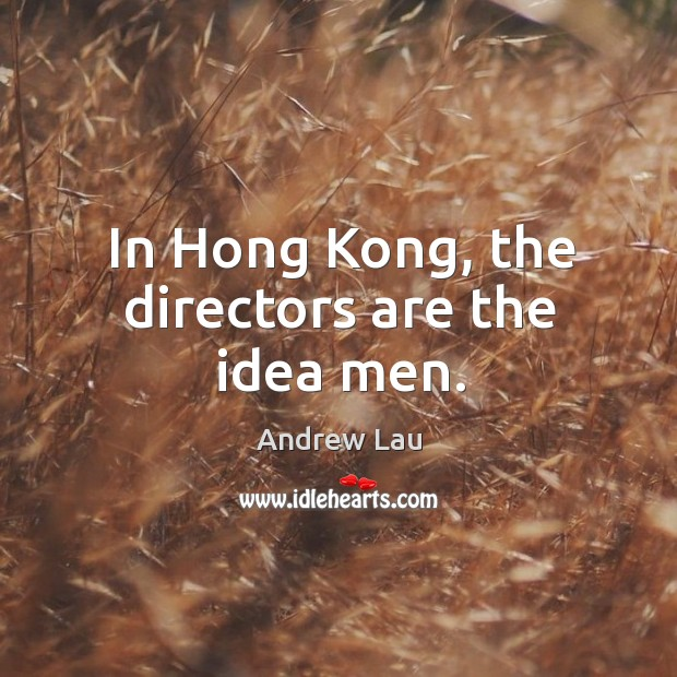 In Hong Kong, the directors are the idea men. Image
