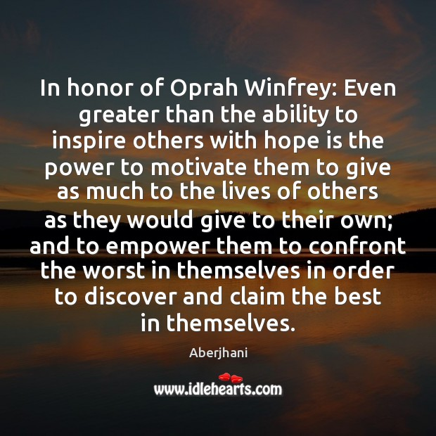 In honor of Oprah Winfrey: Even greater than the ability to inspire Hope Quotes Image
