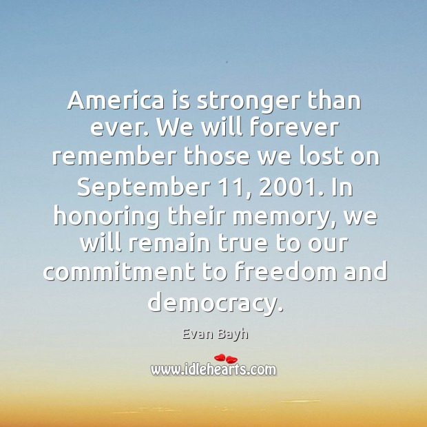 In honoring their memory, we will remain true to our commitment to freedom and democracy. Evan Bayh Picture Quote