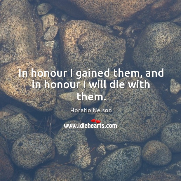 In honour I gained them, and in honour I will die with them. Image
