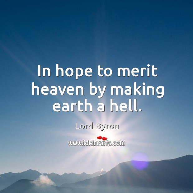Image, In hope to merit heaven by making earth a hell.
