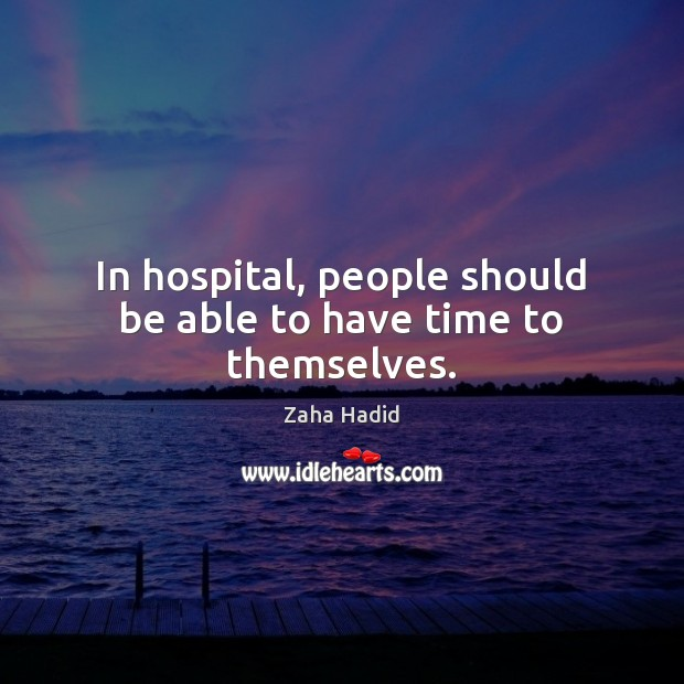 In hospital, people should be able to have time to themselves. Zaha Hadid Picture Quote