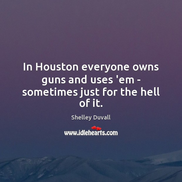 In Houston everyone owns guns and uses 'em – sometimes just for the hell of it. Image