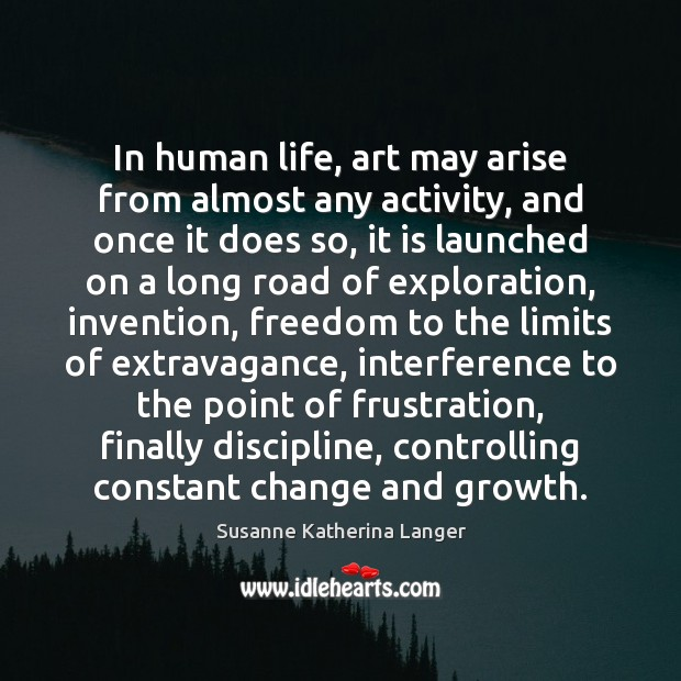In human life, art may arise from almost any activity, and once Susanne Katherina Langer Picture Quote