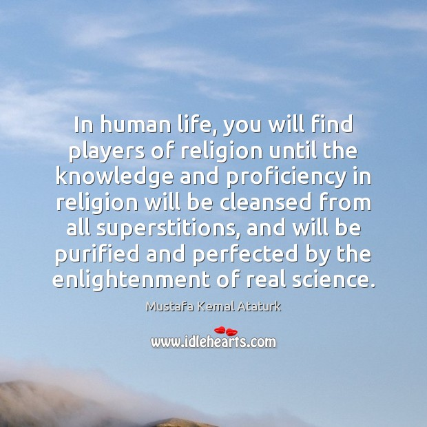 In human life, you will find players of religion until the knowledge Mustafa Kemal Ataturk Picture Quote